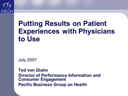 Putting Results on Patient Experiences with Physicians to Use July 2007 Ted von Glahn Director of Performance Information and Consumer Engagement Pacific.