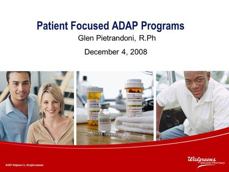 ©2007 Walgreen Co. All rights reserved. 1 Patient Focused ADAP Programs Glen Pietrandoni, R.Ph December 4, 2008 ©2007 Walgreen Co. All rights reserved.