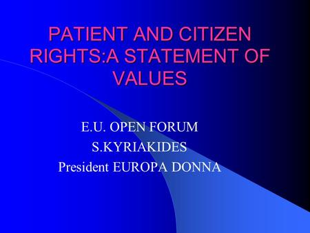 PATIENT AND CITIZEN RIGHTS:A STATEMENT OF VALUES E.U. OPEN FORUM S.KYRIAKIDES President EUROPA DONNA.