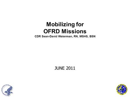 JUNE 2011 Mobilizing for OFRD Missions CDR Sean-David Waterman, RN, MSHS, BSN.