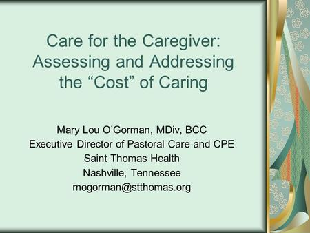 "Care for the Caregiver: Assessing and Addressing the ""Cost"" of Caring Mary Lou O'Gorman, MDiv, BCC Executive Director of Pastoral Care and CPE Saint Thomas."