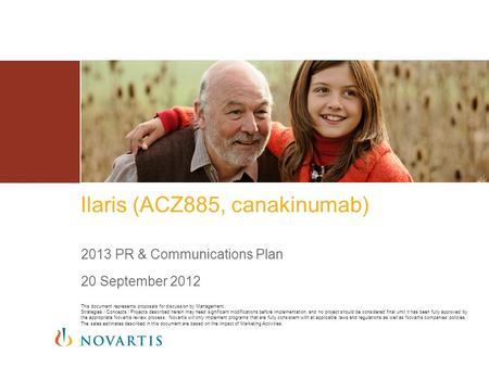 Ilaris (ACZ885, canakinumab) 2013 PR & Communications Plan 20 September 2012 This document represents proposals for discussion by Management. Strategies.
