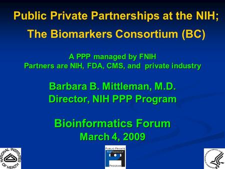 A PPP managed by FNIH Partners are NIH, FDA, CMS, and private industry Barbara B. Mittleman, M.D. Director, NIH PPP Program Bioinformatics Forum March.