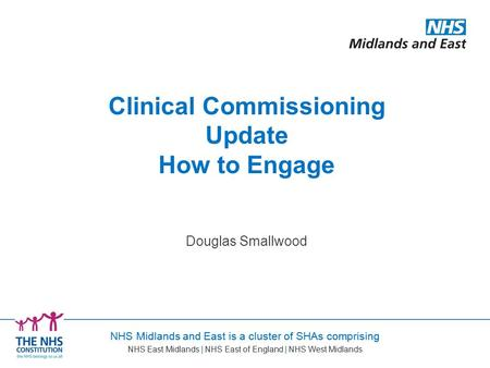 NHS Midlands and East is a cluster of SHAs comprising NHS East Midlands | NHS East of England | NHS West Midlands Douglas Smallwood Clinical Commissioning.