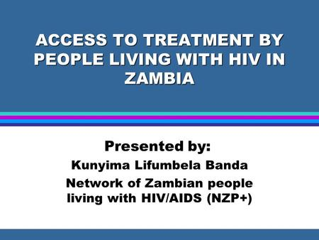 ACCESS TO TREATMENT BY PEOPLE LIVING WITH HIV IN ZAMBIA Presented by: Kunyima Lifumbela Banda Network of Zambian people living with HIV/AIDS (NZP+)