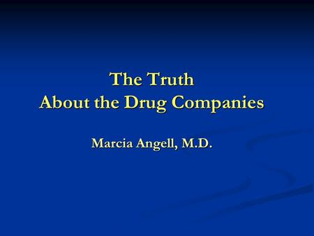 The Truth About the Drug Companies Marcia Angell, M.D.