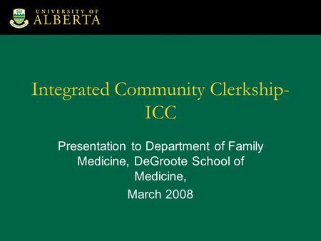 Integrated Community Clerkship- ICC Presentation to Department of Family Medicine, DeGroote School of Medicine, March 2008.