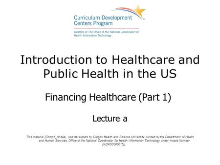 Introduction to Healthcare and Public Health in the US Financing Healthcare (Part 1) Lecture a This material (Comp1_Unit4a) was developed by Oregon Health.