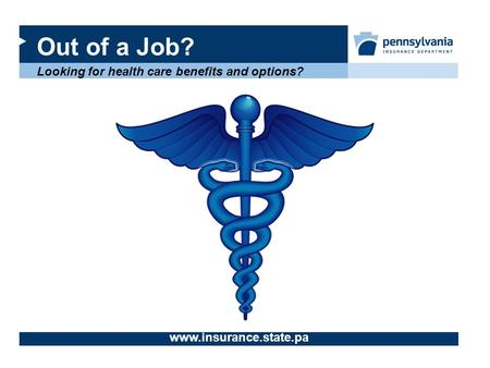 Out of a Job? Looking for health care benefits and options? www.insurance.state.pa.