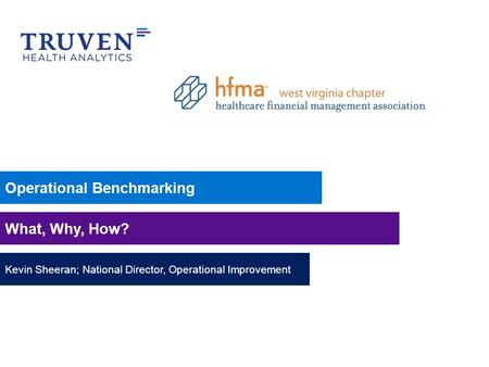 Operational Benchmarking What, Why, How? Kevin Sheeran; National Director, Operational Improvement.