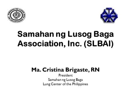 Samahan ng Lusog Baga Association, Inc. (SLBAI) Ma. Cristina Brigaste, RN President Samahan ng Lusog Baga Lung Center of the Philippines.