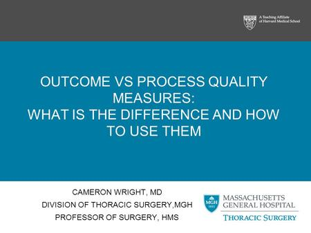 OUTCOME VS PROCESS QUALITY MEASURES: WHAT IS THE DIFFERENCE AND HOW TO USE THEM CAMERON WRIGHT, MD DIVISION OF THORACIC SURGERY,MGH PROFESSOR OF SURGERY,