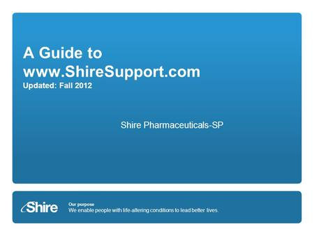 Our purpose We enable people with life-altering conditions to lead better lives. A Guide to www.ShireSupport.com Updated: Fall 2012 Shire Pharmaceuticals-SP.