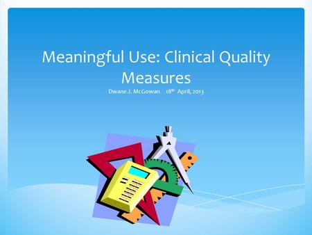 Meaningful Use: Clinical Quality Measures Dwane J. McGowan 18 th April, 2013.
