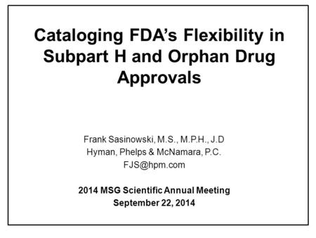 Cataloging FDA's Flexibility in Subpart H and Orphan Drug Approvals Frank Sasinowski, M.S., M.P.H., J.D Hyman, Phelps & McNamara, P.C. 2014.
