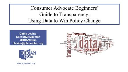 Cathy Levine Executive Director UHCAN Ohio Consumer Advocate Beginners' Guide to Transparency: Using Data to Win.