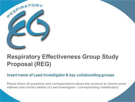 Respiratory Effectiveness Group Study Proposal (REG) Insert name of Lead Investigator & key collaborating groups Please direct all questions and correspondence.