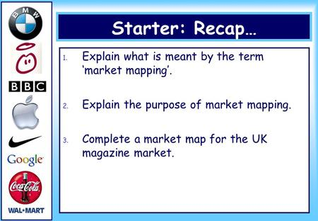 Starter: Recap… 1. Explain what is meant by the term 'market mapping'. 2. Explain the purpose of market mapping. 3. Complete a market map for the UK magazine.