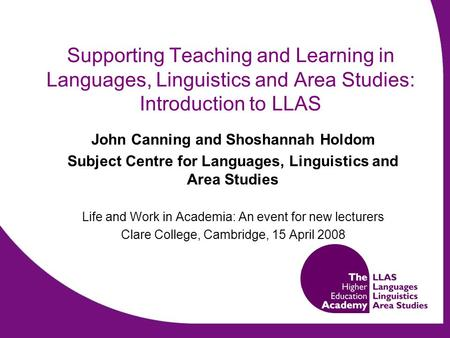 Supporting Teaching and Learning in Languages, Linguistics and Area Studies: Introduction to LLAS John Canning and Shoshannah Holdom Subject Centre for.