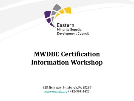 MWDBE Certification Information Workshop 425 Sixth Ave., Pittsburgh, PA 15219 www.e-msdc.orgwww.e-msdc.org / 412-391-4423.
