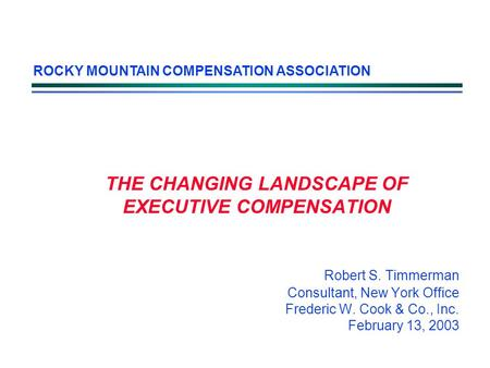 THE CHANGING LANDSCAPE OF EXECUTIVE COMPENSATION Robert S. Timmerman Consultant, New York Office Frederic W. Cook & Co., Inc. February 13, 2003 ROCKY MOUNTAIN.