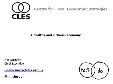 Neil McInroy Chief Centre for Local Economic Strategies A healthy and virtuous economy.