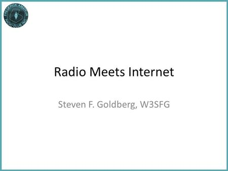 Radio Meets Internet Steven F. Goldberg, W3SFG. Part 1: Internet Operating Aids Part 2: Survey of Digital Operating Modes Part 3: Internet Resources and.