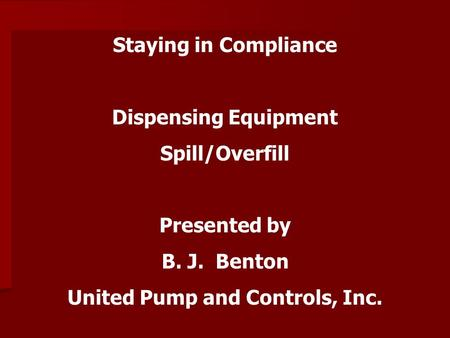 Staying in Compliance Dispensing Equipment Spill/Overfill Presented by B. J. Benton United Pump and Controls, Inc.