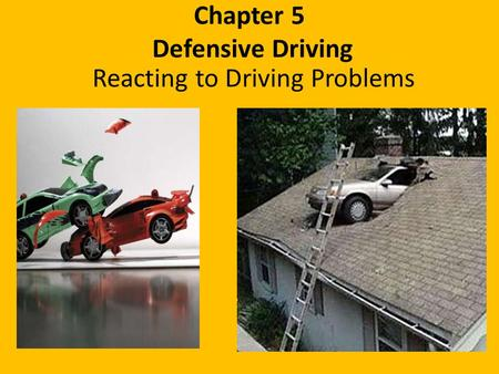Chapter 5 Defensive Driving Reacting to Driving Problems.