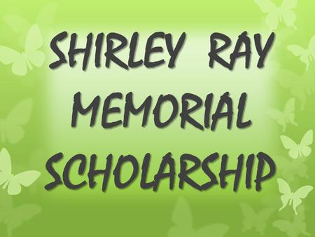 SHIRLEY RAY MEMORIAL SCHOLARSHIP. HISTORY Shirley Ray's Bio  Shirley Corrine Ray was born in Selma, Alabama on July 22, 1935. Nurturing and mentoring.