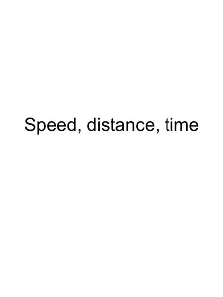Speed, distance, time.