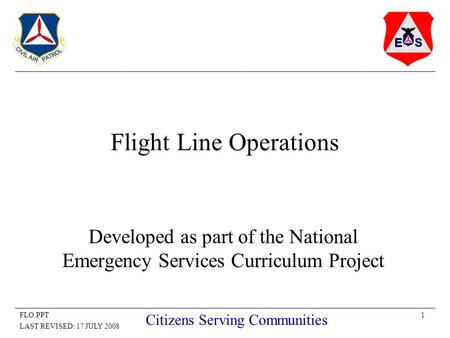 1FLO.PPT LAST REVISED: 17 JULY 2008 Citizens Serving Communities Flight Line Operations Developed as part of the National Emergency Services Curriculum.