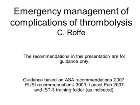 Emergency management of complications of thrombolysis C. Roffe The recommendations in this presentation are for guidance only. Guidance based on ASA recommendations.