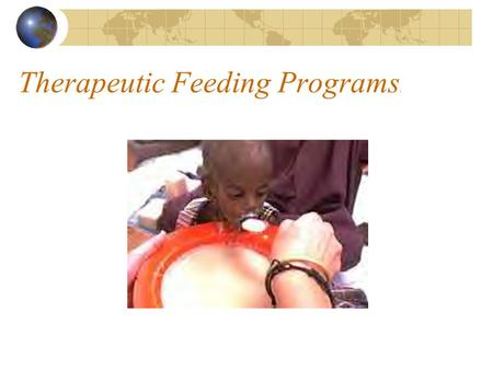 Therapeutic Feeding Programs.. Therapeutic Feeding Programs Type of program:Therapeutic feeding program (TFP) Objectives:To provide medical and nutritional.