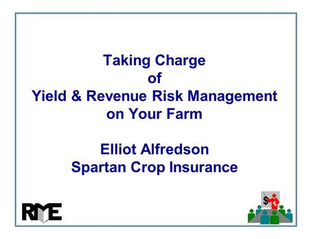 $ Taking Charge of Yield & Revenue Risk Management on Your Farm Elliot Alfredson Spartan Crop Insurance.