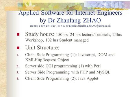 Applied Software for Internet Engineers by Dr Zhanfang ZHAO Room: T409 Tel: 020 7815 6340   Study hours: 150hrs, 24 hrs lecture/Tutorials,