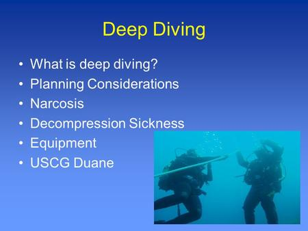 Deep Diving What is deep diving? Planning Considerations Narcosis Decompression Sickness Equipment USCG Duane.