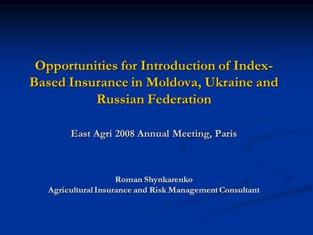 Opportunities for Introduction of Index- Based Insurance in Moldova, Ukraine and Russian Federation East Agri 2008 Annual Meeting, Paris Roman Shynkarenko.