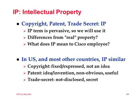 CPS 82, Fall 2011 4.1 IP: Intellectual Property l Copyright, Patent, Trade Secret: IP  IP term is pervasive, so we will use it  Differences from real