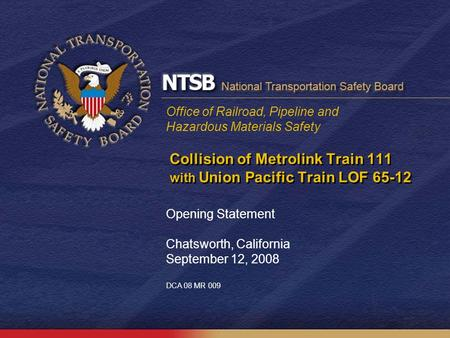 Office of Railroad, Pipeline and Hazardous Materials Safety Collision of Metrolink Train 111 with Union Pacific Train LOF 65-12 Opening Statement Chatsworth,