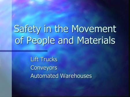 Safety in the Movement of People and Materials Lift Trucks Conveyors Automated Warehouses.
