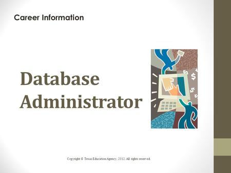 Database Administrator Career Information Copyright © Texas Education Agency, 2012. All rights reserved.