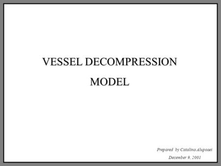 VESSEL DECOMPRESSION MODEL Prepared by Catalina Alupoaei December 9, 2001.