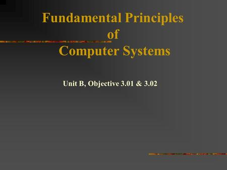 Fundamental Principles of Computer Systems Unit B, Objective 3.01 & 3.02.