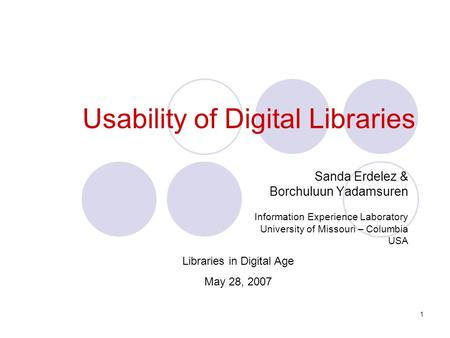 1 Usability of Digital Libraries Sanda Erdelez & Borchuluun Yadamsuren Information Experience Laboratory University of Missouri – Columbia USA Libraries.