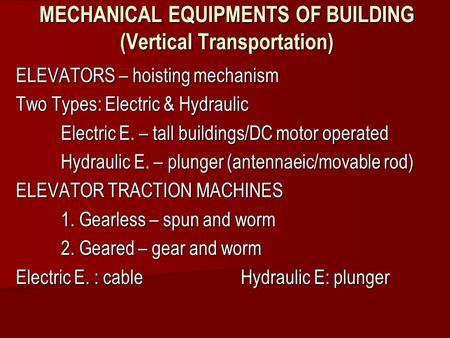 MECHANICAL EQUIPMENTS OF BUILDING (Vertical Transportation) ELEVATORS – hoisting mechanism Two Types: Electric & Hydraulic Electric E. – tall buildings/DC.