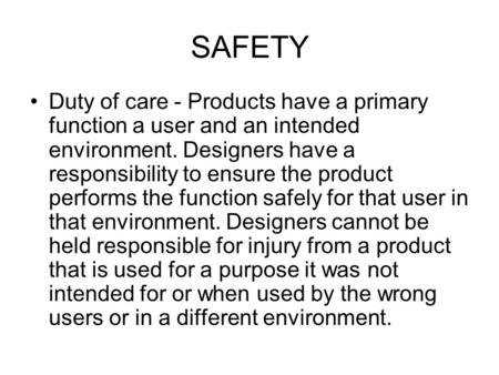 SAFETY Duty of care - Products have a primary function a user and an intended environment. Designers have a responsibility to ensure the product performs.