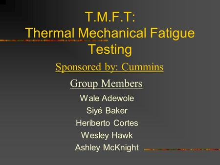 T.M.F.T: Thermal Mechanical Fatigue Testing Wale Adewole Siyé Baker Heriberto Cortes Wesley Hawk Ashley McKnight Sponsored by: Cummins Group Members.