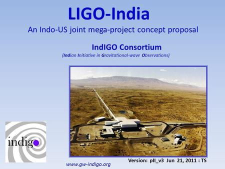 LIGO-India An Indo-US joint mega-project concept proposal IndIGO Consortium (Indian Initiative in Gravitational-wave Observations) Version: pII_v3 Jun.