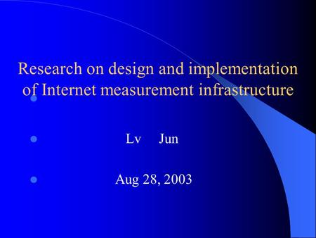 Research on design and implementation of Internet measurement infrastructure Lv Jun Aug 28, 2003.